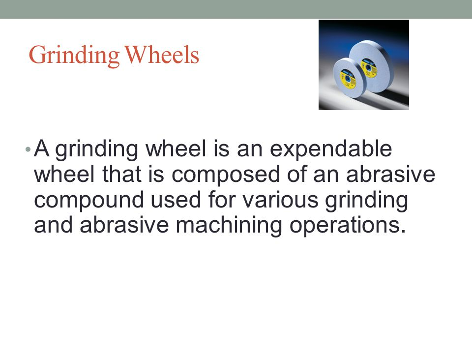 Grinding Wheels A grinding wheel is an expendable wheel that is composed of an abrasive compound used for various grinding and abrasive machining operations.