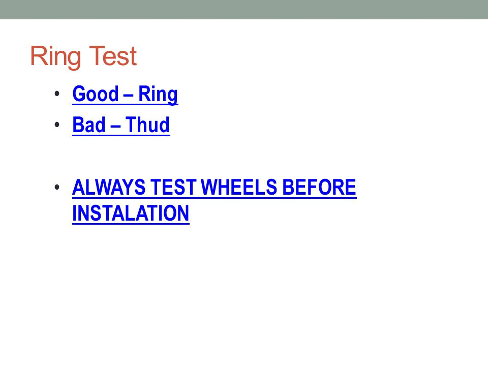 Ring Test Good – Ring Bad – Thud ALWAYS TEST WHEELS BEFORE INSTALATION ALWAYS TEST WHEELS BEFORE INSTALATION