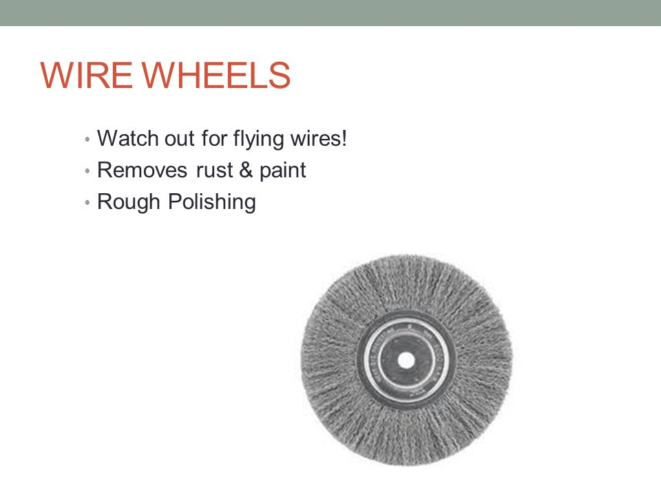 WIRE WHEELS Watch out for flying wires! Removes rust & paint Rough Polishing