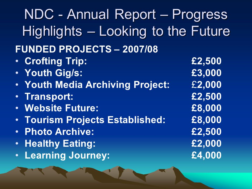 NDC - Annual Report – Progress Highlights – Looking to the Future FUNDED PROJECTS – 2007/08 Crofting Trip: £2,500 Youth Gig/s:£3,000 Youth Media Archiving Project: £2,000 Transport: £2,500 Website Future: £8,000 Tourism Projects Established:£8,000 Photo Archive: £2,500 Healthy Eating: £2,000 Learning Journey: £4,000