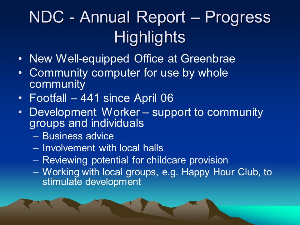NDC - Annual Report – Progress Highlights New Well-equipped Office at Greenbrae Community computer for use by whole community Footfall – 441 since April 06 Development Worker – support to community groups and individuals –Business advice –Involvement with local halls –Reviewing potential for childcare provision –Working with local groups, e.g.