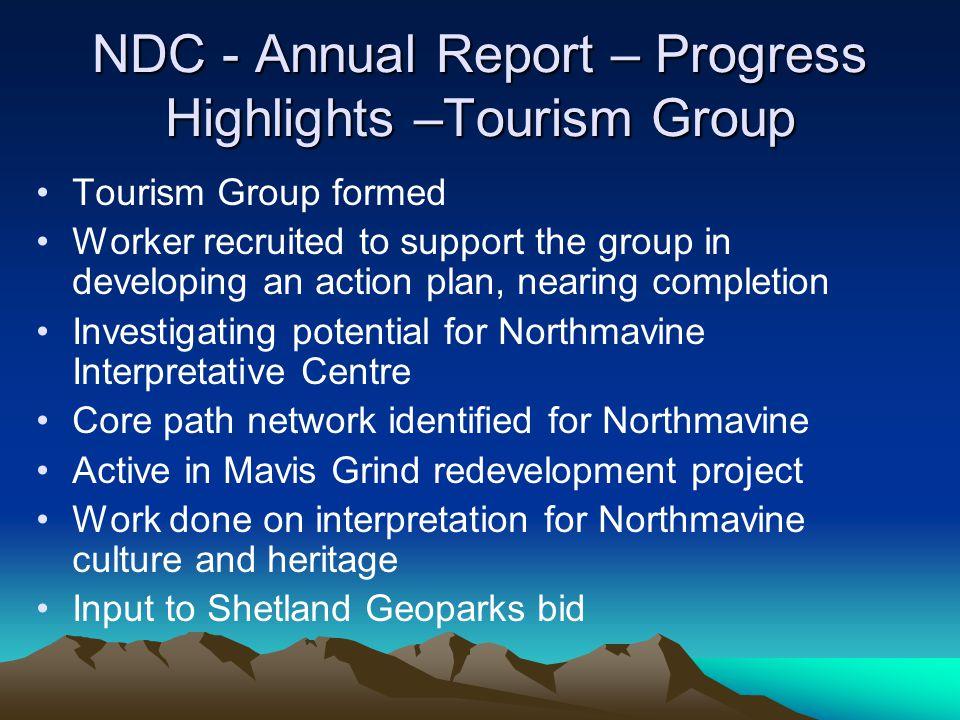 NDC - Annual Report – Progress Highlights –Tourism Group Tourism Group formed Worker recruited to support the group in developing an action plan, nearing completion Investigating potential for Northmavine Interpretative Centre Core path network identified for Northmavine Active in Mavis Grind redevelopment project Work done on interpretation for Northmavine culture and heritage Input to Shetland Geoparks bid