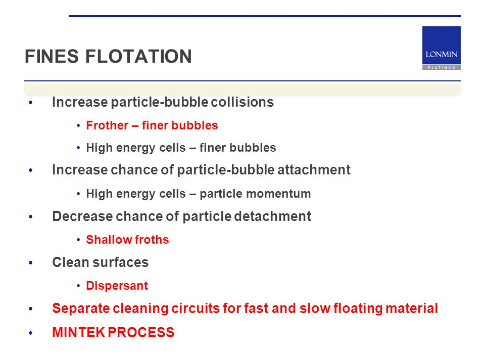 FINES FLOTATION Increase particle-bubble collisions Frother – finer bubbles High energy cells – finer bubbles Increase chance of particle-bubble attachment High energy cells – particle momentum Decrease chance of particle detachment Shallow froths Clean surfaces Dispersant Separate cleaning circuits for fast and slow floating material MINTEK PROCESS