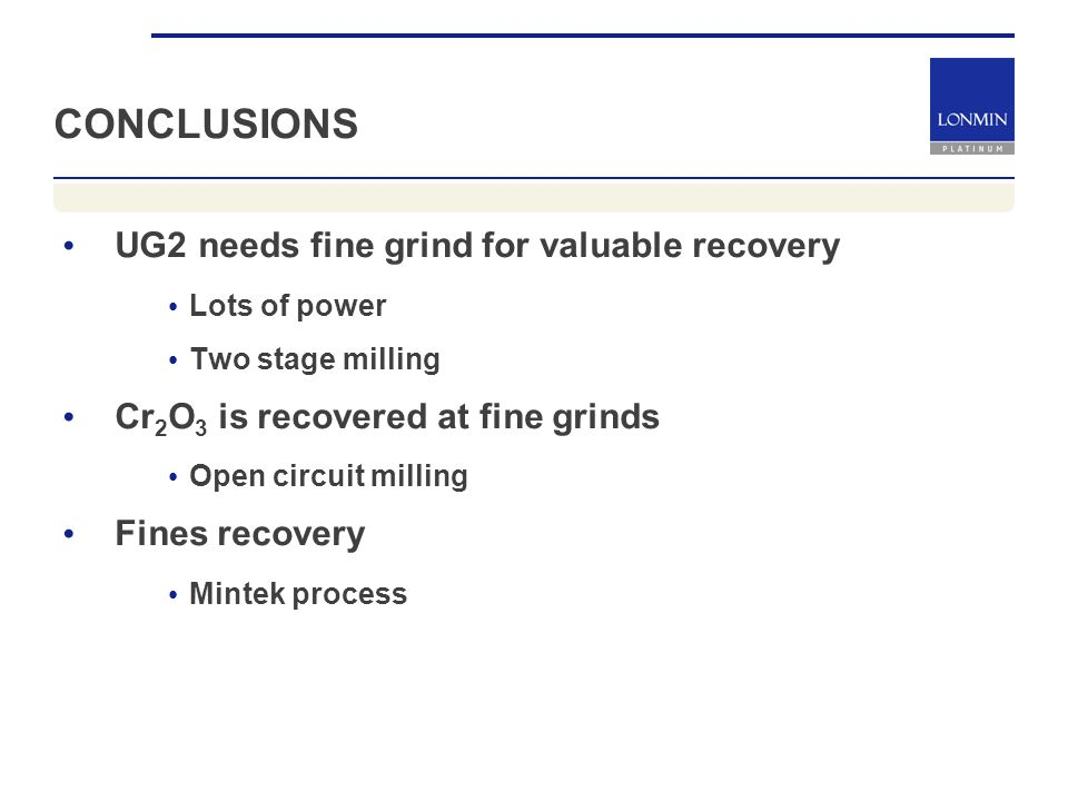 CONCLUSIONS UG2 needs fine grind for valuable recovery Lots of power Two stage milling Cr 2 O 3 is recovered at fine grinds Open circuit milling Fines recovery Mintek process