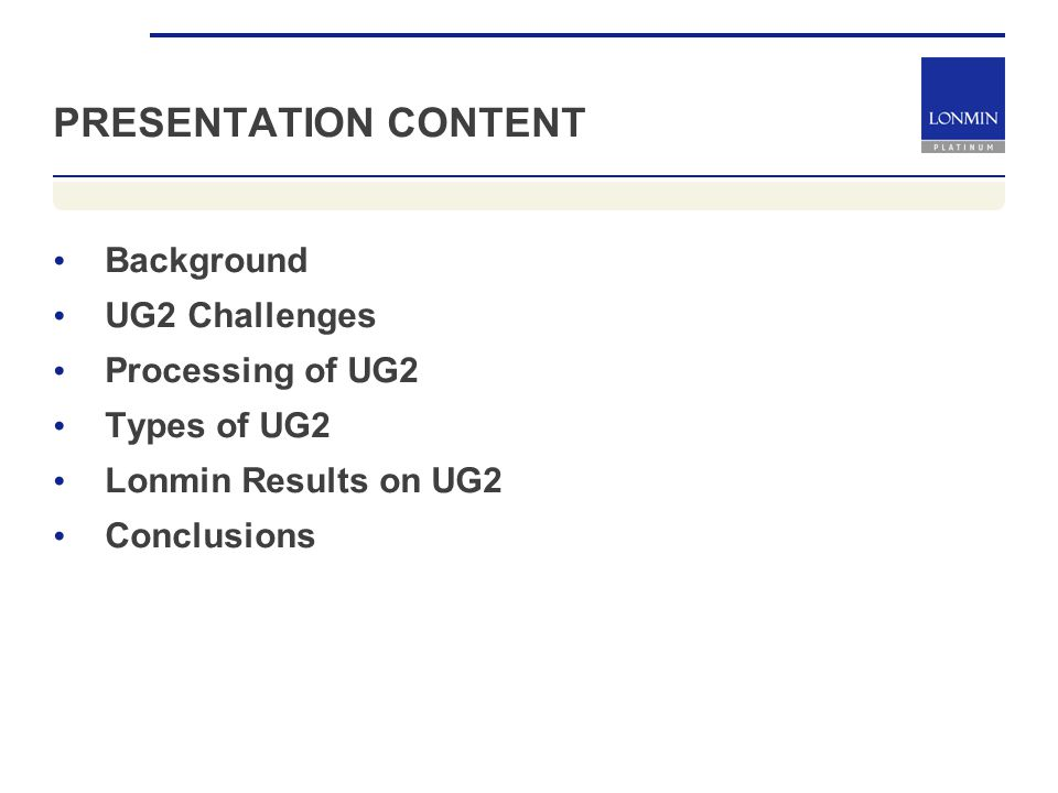 PRESENTATION CONTENT Background UG2 Challenges Processing of UG2 Types of UG2 Lonmin Results on UG2 Conclusions