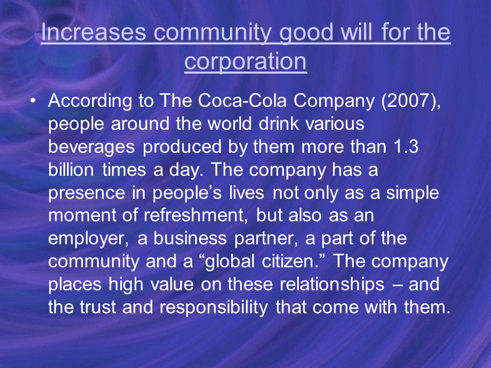Increases community good will for the corporation According to The Coca-Cola Company (2007), people around the world drink various beverages produced by them more than 1.3 billion times a day.