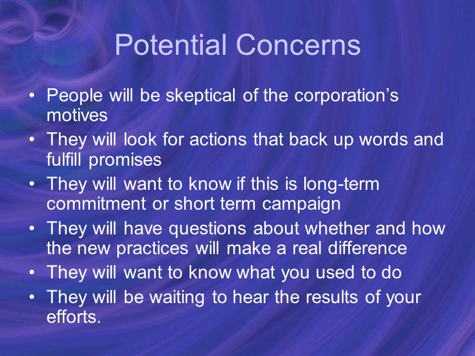 Potential Concerns People will be skeptical of the corporation's motives They will look for actions that back up words and fulfill promises They will want to know if this is long-term commitment or short term campaign They will have questions about whether and how the new practices will make a real difference They will want to know what you used to do They will be waiting to hear the results of your efforts.