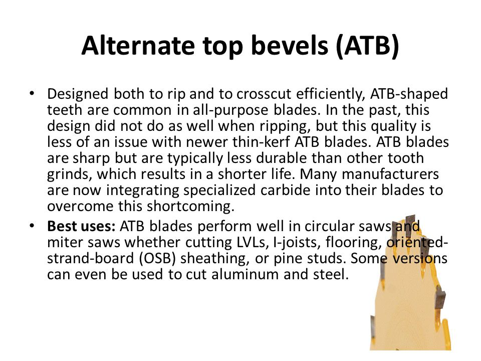 Alternate top bevels (ATB) Designed both to rip and to crosscut efficiently, ATB-shaped teeth are common in all-purpose blades.