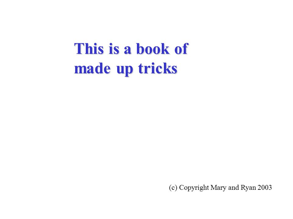 This is a book of made up tricks (c) Copyright Mary and Ryan 2003