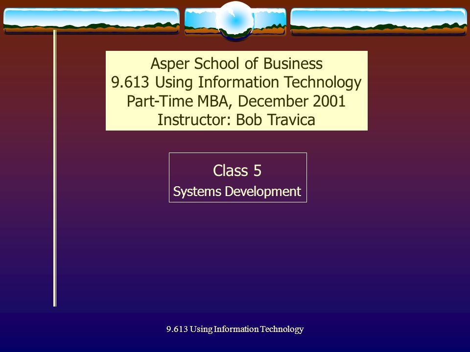 9.613 Using Information Technology Class 5 Systems Development Asper School of Business 9.613 Using Information Technology Part-Time MBA, December 2001 Instructor: Bob Travica