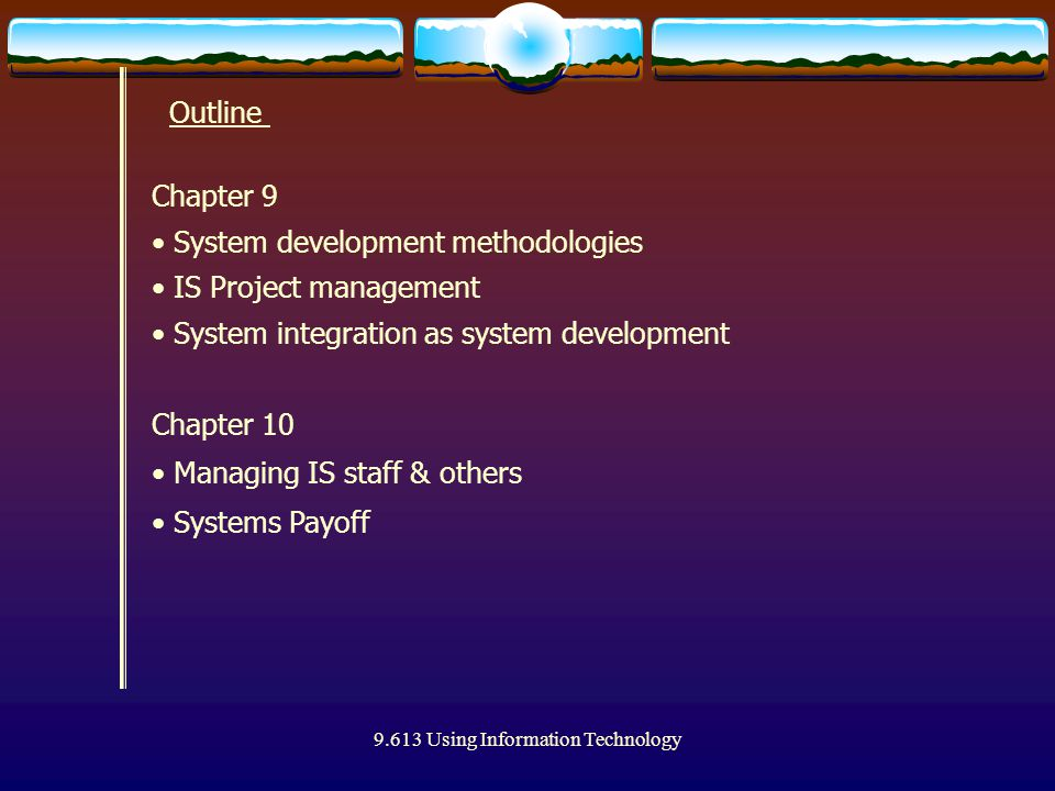 9.613 Using Information Technology Outline Chapter 10 Managing IS staff & others Systems Payoff Chapter 9 System development methodologies IS Project management System integration as system development