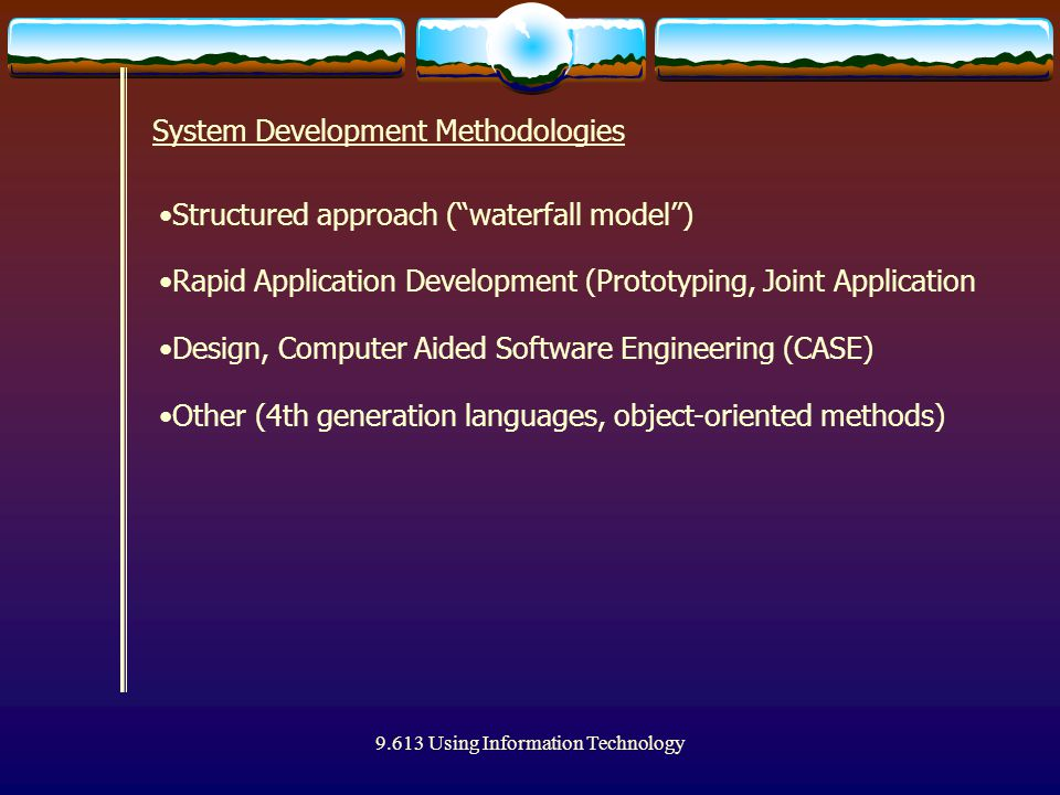 "9.613 Using Information Technology System Development Methodologies Structured approach (""waterfall model"") Rapid Application Development (Prototyping"