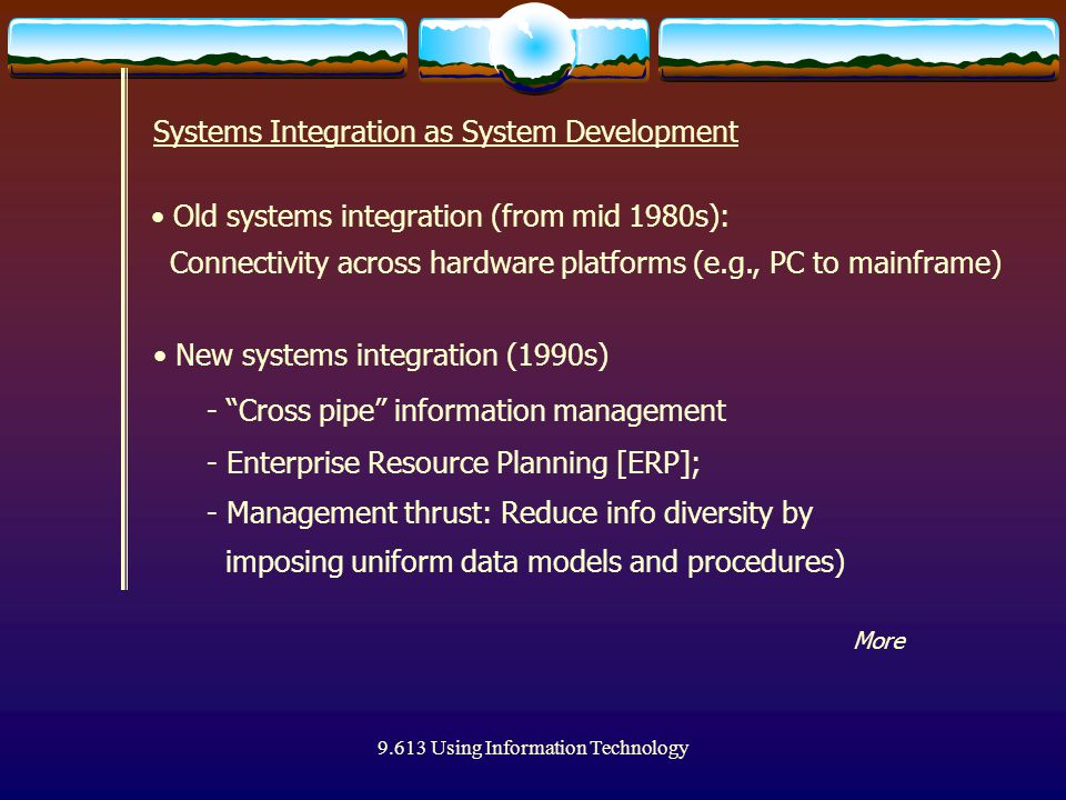 9.613 Using Information Technology Systems Integration as System Development Old systems integration (from mid 1980s): Connectivity across hardware platforms (e.g., PC to mainframe) New systems integration (1990s) - Cross pipe information management - Enterprise Resource Planning [ERP]; - Management thrust: Reduce info diversity by imposing uniform data models and procedures) More