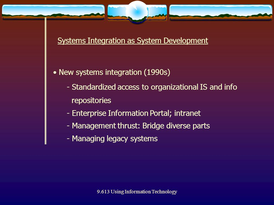 9.613 Using Information Technology New systems integration (1990s) - Standardized access to organizational IS and info repositories - Enterprise Infor