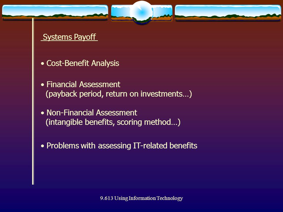 9.613 Using Information Technology Systems Payoff Cost-Benefit Analysis Financial Assessment (payback period, return on investments…) Non-Financial Assessment (intangible benefits, scoring method…) Problems with assessing IT-related benefits