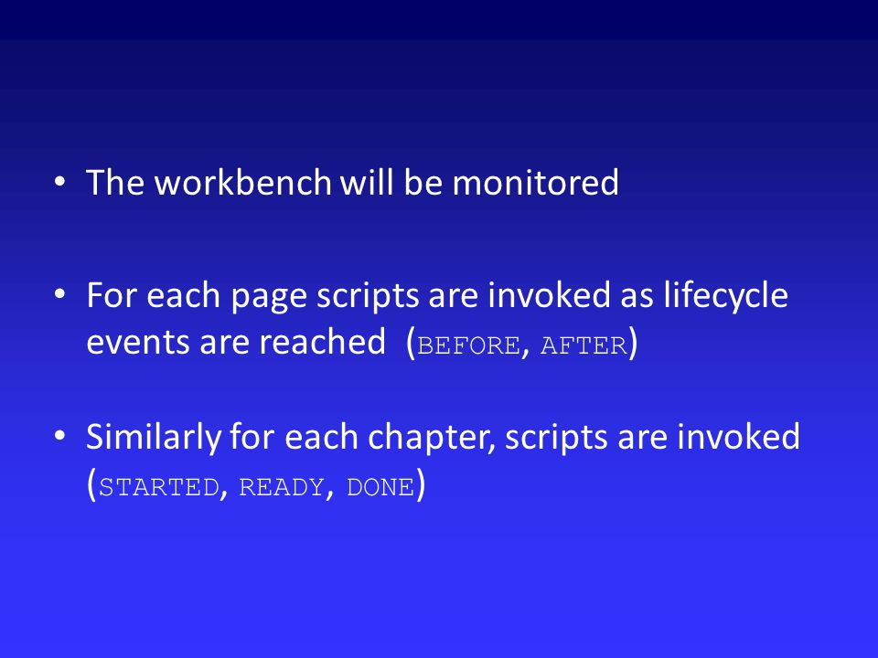 The workbench will be monitored For each page scripts are invoked as lifecycle events are reached ( BEFORE, AFTER ) Similarly for each chapter, scripts are invoked ( STARTED, READY, DONE )
