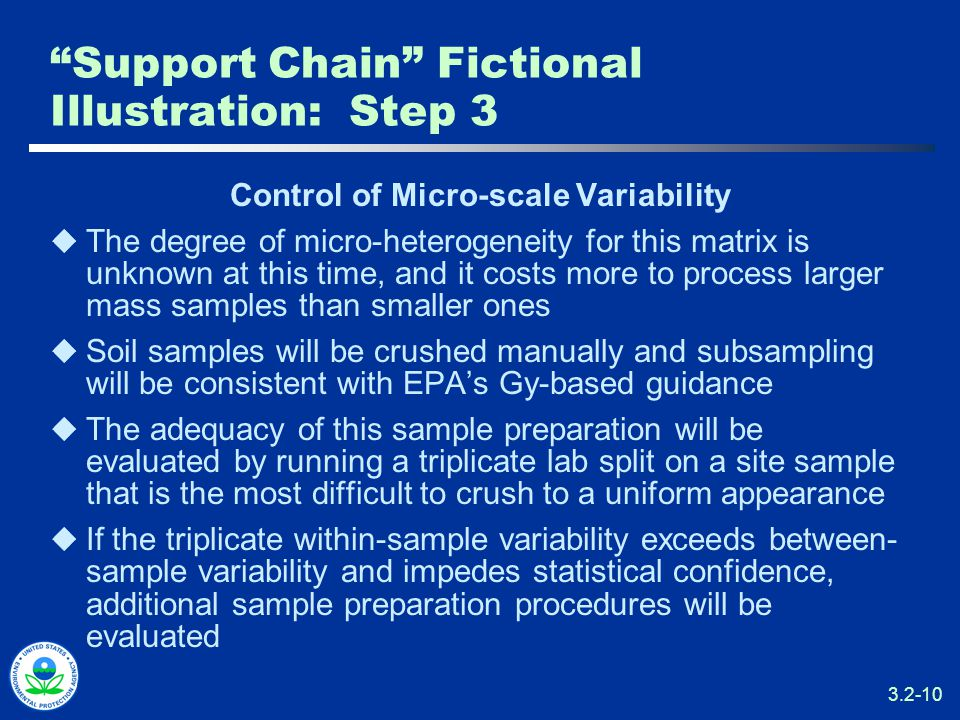 3.2-10 Support Chain Fictional Illustration: Step 3 Control of Micro-scale Variability  The degree of micro-heterogeneity for this matrix is unknown at this time, and it costs more to process larger mass samples than smaller ones  Soil samples will be crushed manually and subsampling will be consistent with EPA's Gy-based guidance  The adequacy of this sample preparation will be evaluated by running a triplicate lab split on a site sample that is the most difficult to crush to a uniform appearance  If the triplicate within-sample variability exceeds between- sample variability and impedes statistical confidence, additional sample preparation procedures will be evaluated