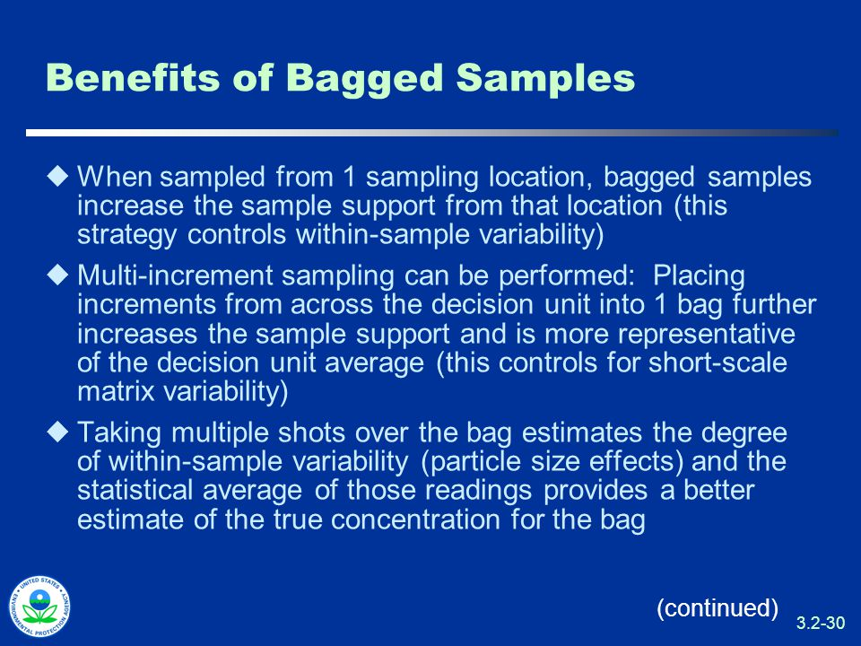 3.2-30 Benefits of Bagged Samples  When sampled from 1 sampling location, bagged samples increase the sample support from that location (this strategy controls within-sample variability)  Multi-increment sampling can be performed: Placing increments from across the decision unit into 1 bag further increases the sample support and is more representative of the decision unit average (this controls for short-scale matrix variability)  Taking multiple shots over the bag estimates the degree of within-sample variability (particle size effects) and the statistical average of those readings provides a better estimate of the true concentration for the bag (continued)