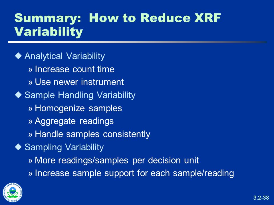 3.2-38 Summary: How to Reduce XRF Variability  Analytical Variability »Increase count time »Use newer instrument  Sample Handling Variability »Homogenize samples »Aggregate readings »Handle samples consistently  Sampling Variability »More readings/samples per decision unit »Increase sample support for each sample/reading