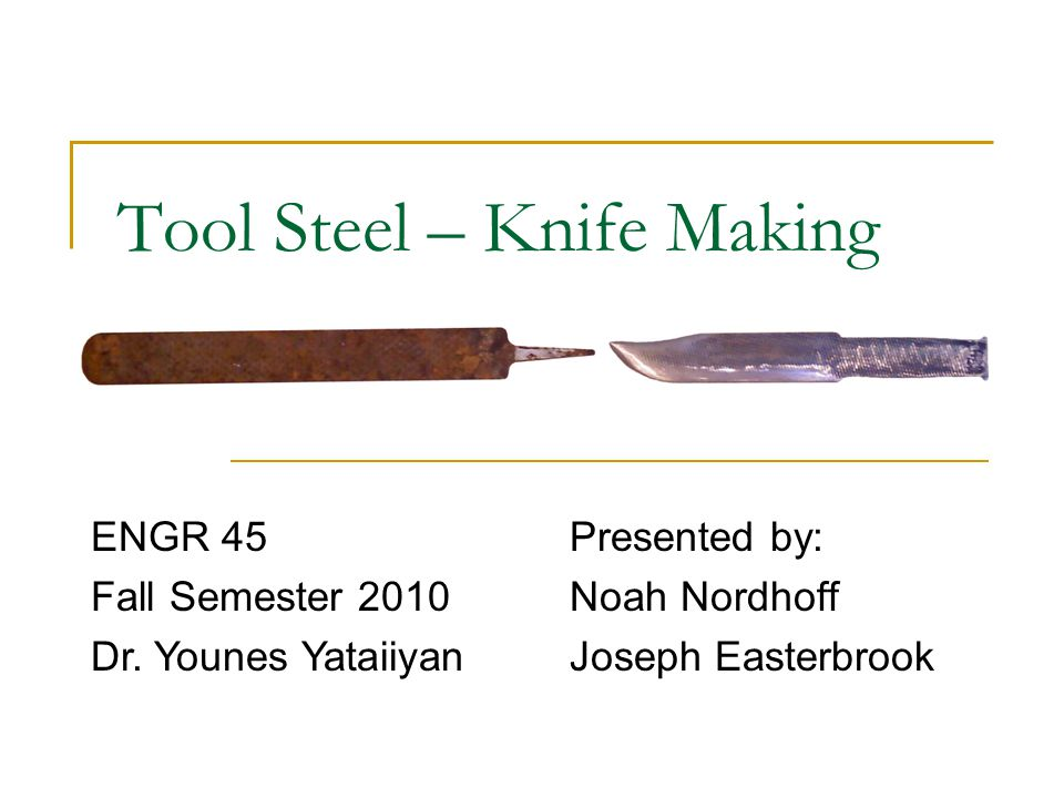Tool Steel – Knife Making Presented by: Noah Nordhoff Joseph Easterbrook ENGR 45 Fall Semester 2010 Dr. Younes Yataiiyan