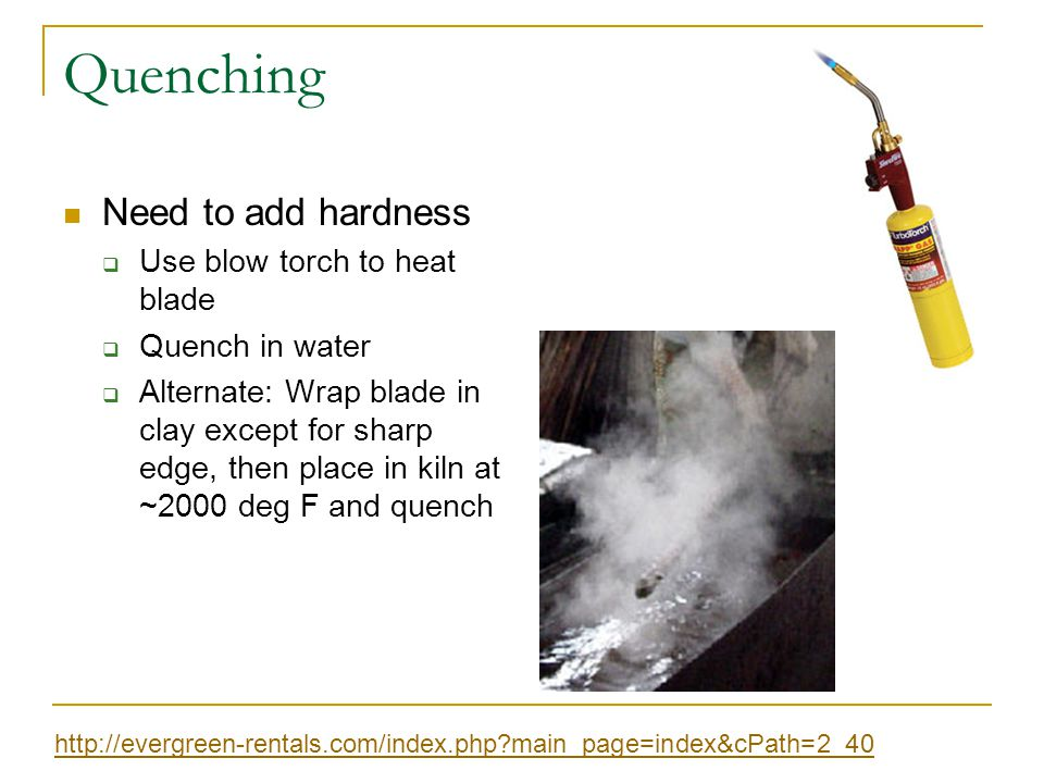 Quenching Need to add hardness  Use blow torch to heat blade  Quench in water  Alternate: Wrap blade in clay except for sharp edge, then place in kiln at ~2000 deg F and quench http://evergreen-rentals.com/index.php main_page=index&cPath=2_40