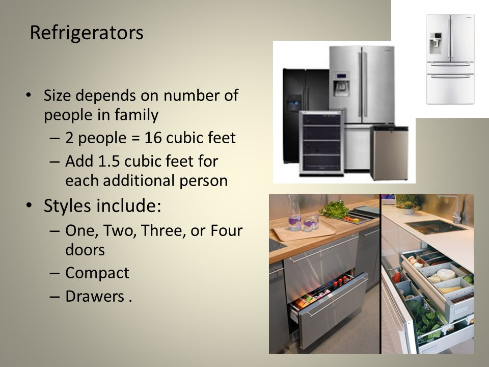 Refrigerators Size depends on number of people in family – 2 people = 16 cubic feet – Add 1.5 cubic feet for each additional person Styles include: – One, Two, Three, or Four doors – Compact – Drawers.