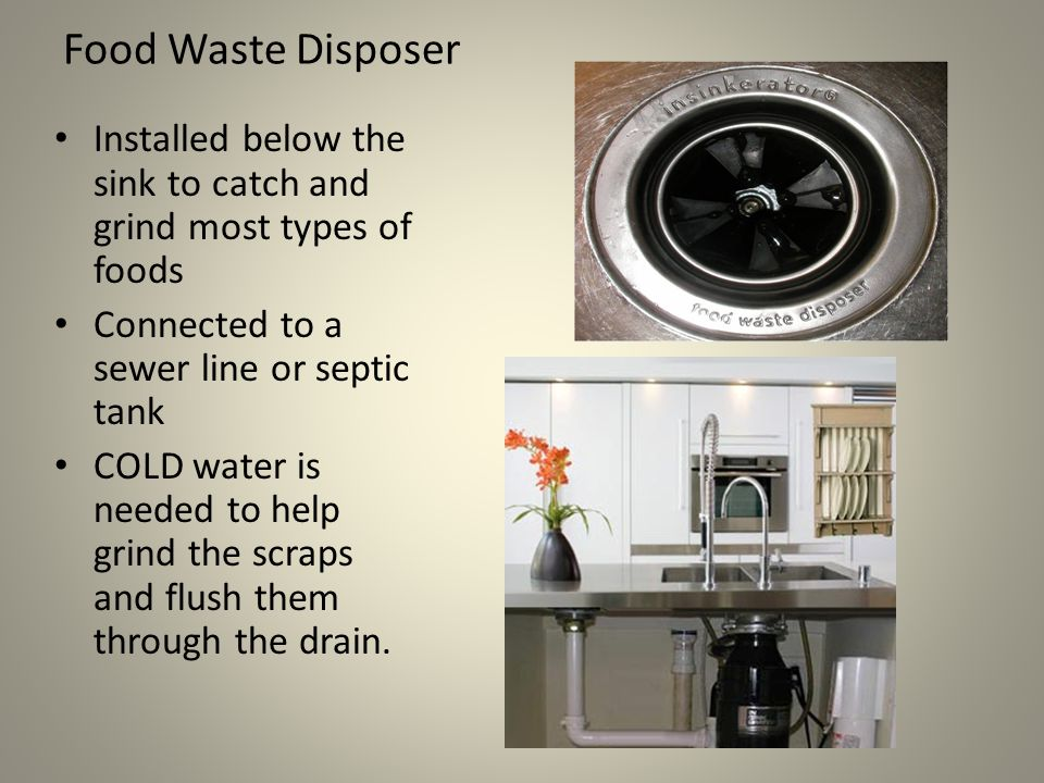 Food Waste Disposer Installed below the sink to catch and grind most types of foods Connected to a sewer line or septic tank COLD water is needed to help grind the scraps and flush them through the drain.