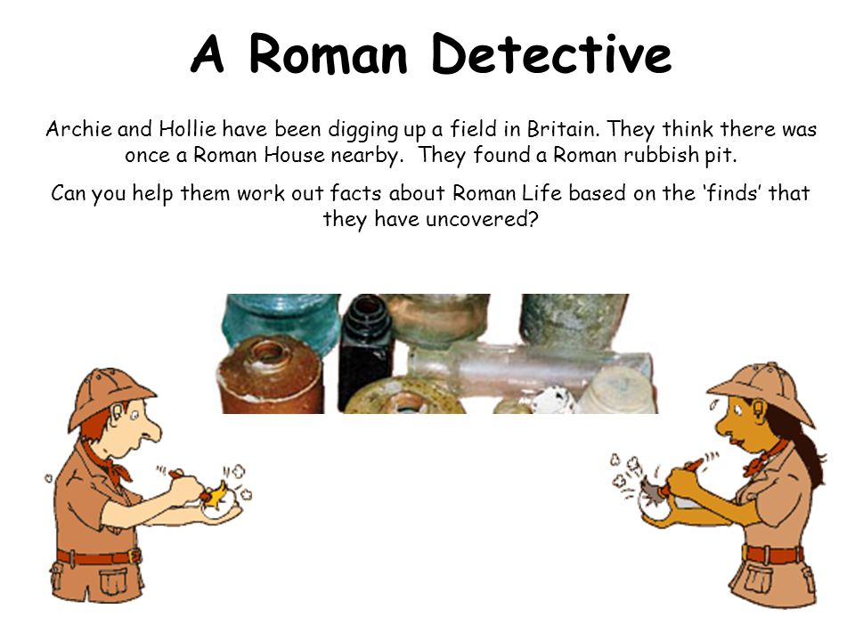 A Roman Detective Archie and Hollie have been digging up a field in Britain.