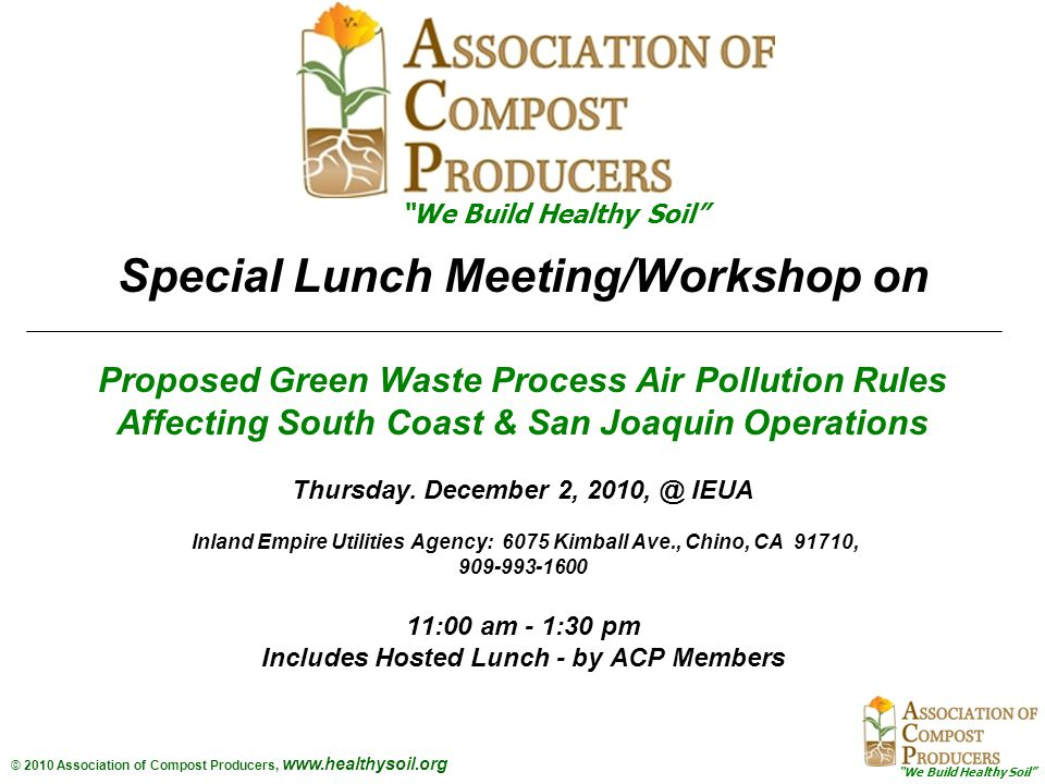 We Build Healthy Soil © 2010 Association of Compost Producers, www.healthysoil.org Special Lunch Meeting/Workshop on Proposed Green Waste Process Air Pollution Rules Affecting South Coast & San Joaquin Operations Thursday.