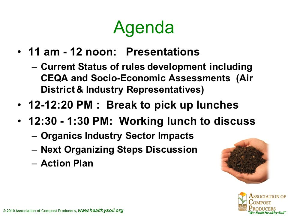 © 2010 Association of Compost Producers, www.healthysoil.org Agenda 11 am - 12 noon: Presentations –Current Status of rules development including CEQA and Socio-Economic Assessments (Air District & Industry Representatives) 12-12:20 PM : Break to pick up lunches 12:30 - 1:30 PM: Working lunch to discuss –Organics Industry Sector Impacts –Next Organizing Steps Discussion –Action Plan
