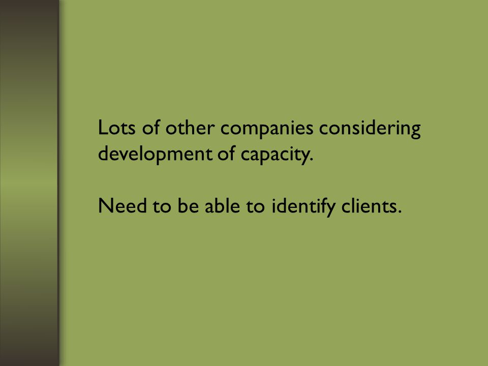 Lots of other companies considering development of capacity. Need to be able to identify clients.