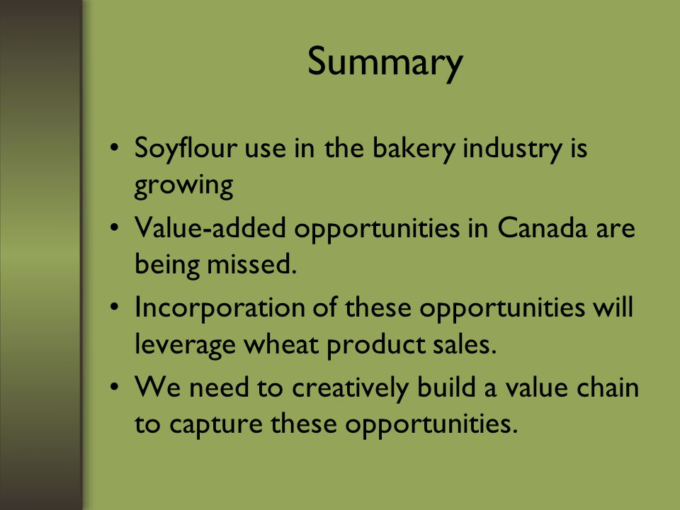 Summary Soyflour use in the bakery industry is growing Value-added opportunities in Canada are being missed. Incorporation of these opportunities will