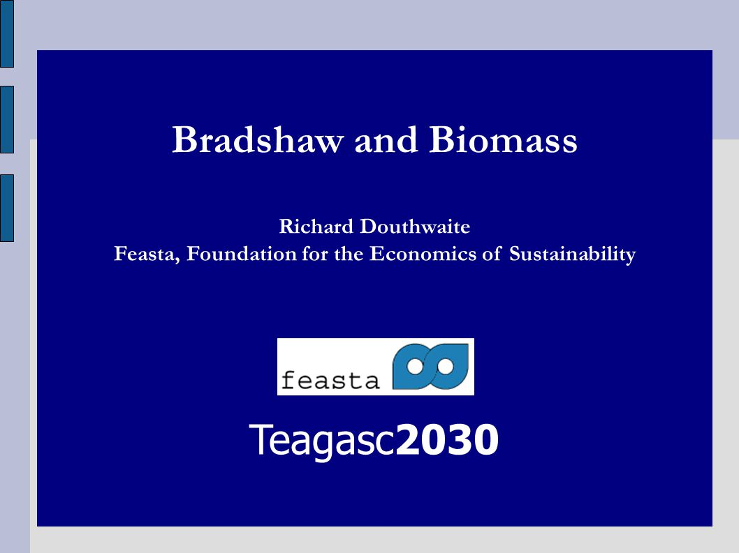 Bradshaw and Biomass Richard Douthwaite Feasta, Foundation for the Economics of Sustainability Teagasc2030