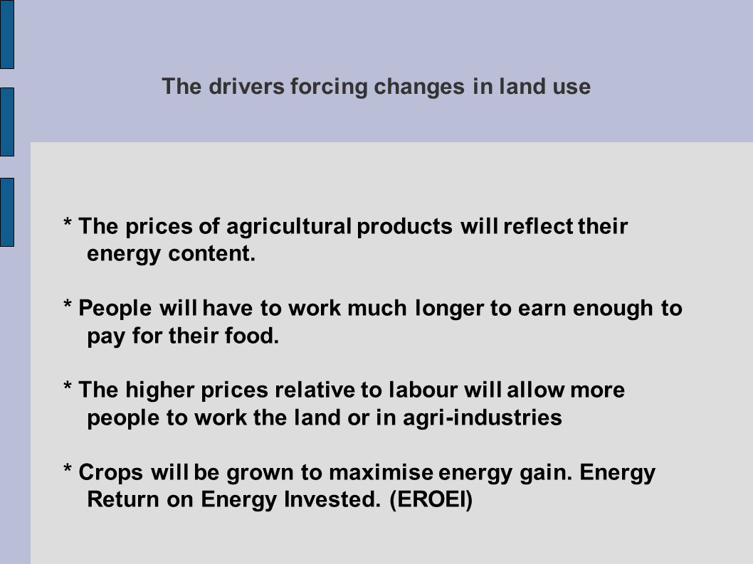 The drivers forcing changes in land use * The prices of agricultural products will reflect their energy content.