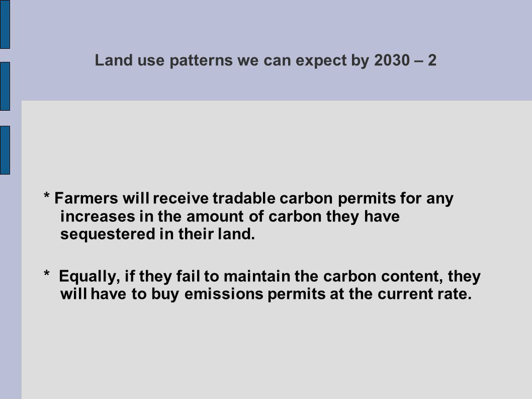 Land use patterns we can expect by 2030 – 2 * Farmers will receive tradable carbon permits for any increases in the amount of carbon they have sequest