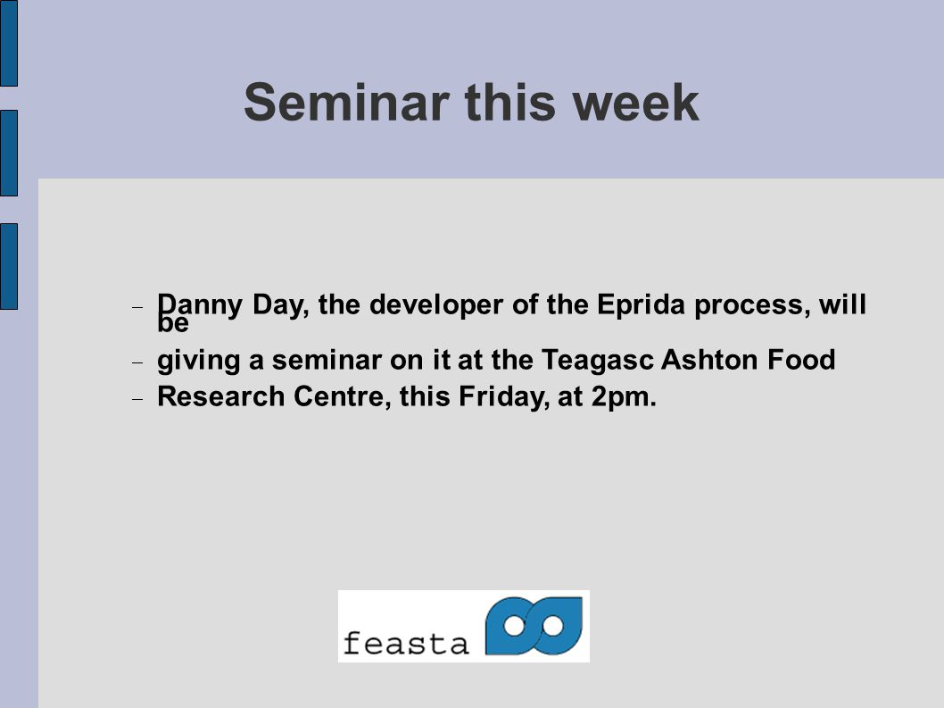 Seminar this week  Danny Day, the developer of the Eprida process, will be  giving a seminar on it at the Teagasc Ashton Food  Research Centre, thi