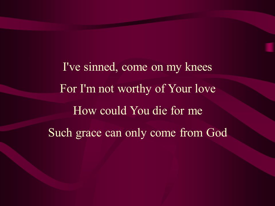 I ve sinned, come on my knees For I m not worthy of Your love How could You die for me Such grace can only come from God