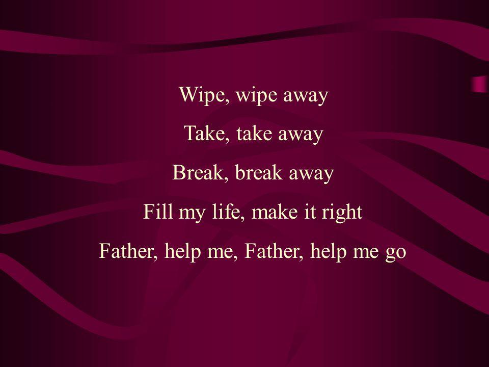 Wipe, wipe away Take, take away Break, break away Fill my life, make it right Father, help me, Father, help me go
