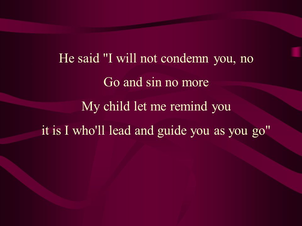 He said I will not condemn you, no Go and sin no more My child let me remind you it is I who ll lead and guide you as you go