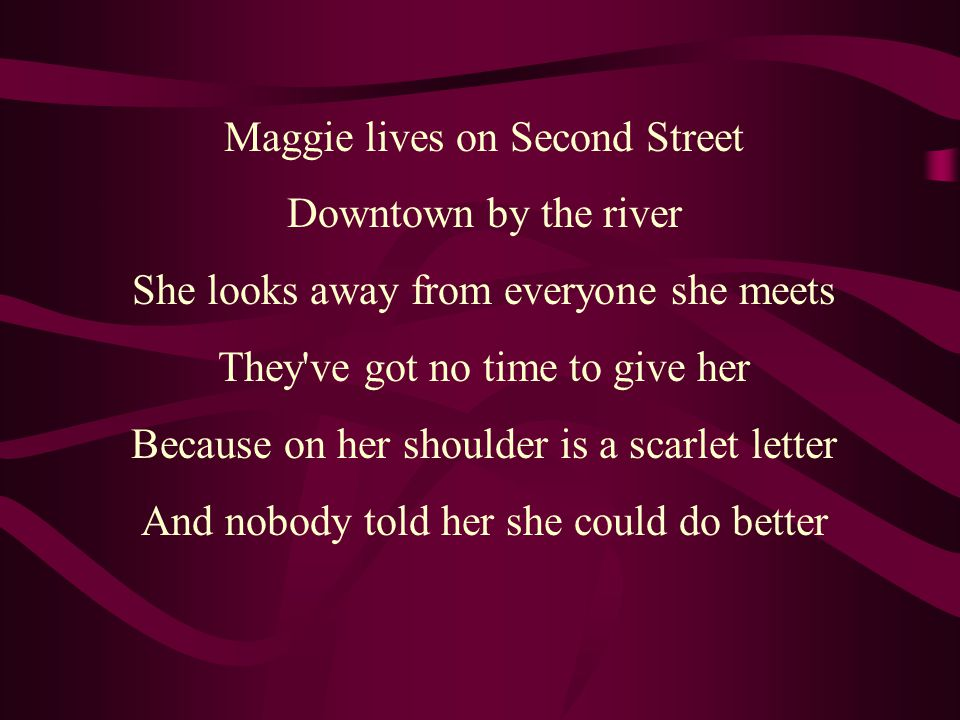 Maggie lives on Second Street Downtown by the river She looks away from everyone she meets They ve got no time to give her Because on her shoulder is a scarlet letter And nobody told her she could do better