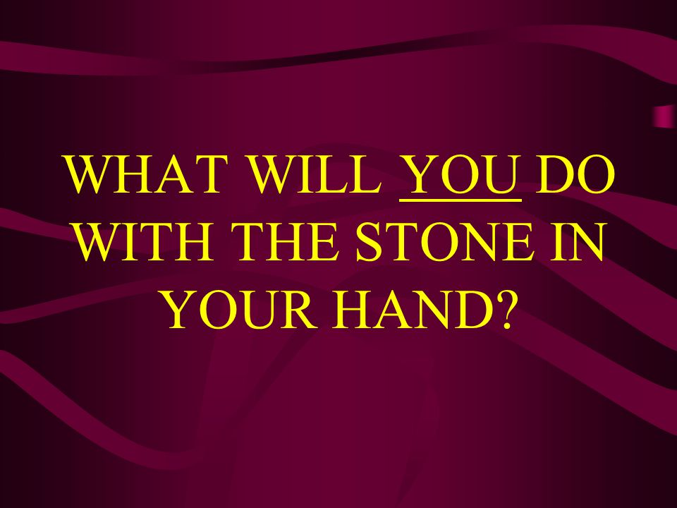WHAT WILL YOU DO WITH THE STONE IN YOUR HAND?