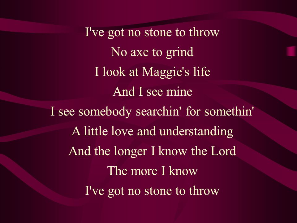 I ve got no stone to throw No axe to grind I look at Maggie s life And I see mine I see somebody searchin for somethin A little love and understanding And the longer I know the Lord The more I know I ve got no stone to throw