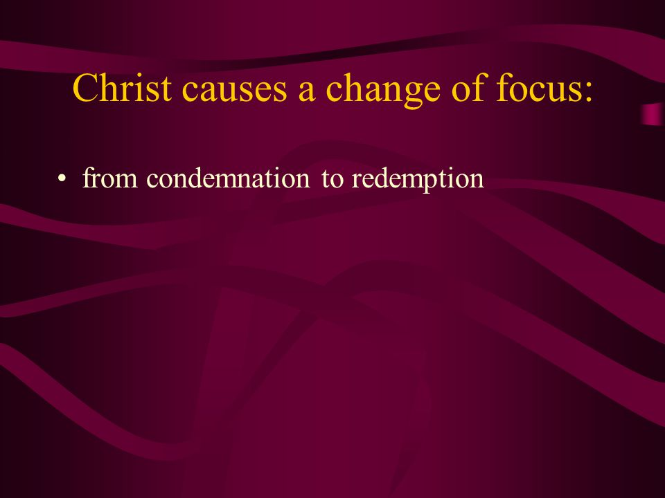 Christ causes a change of focus: from condemnation to redemption from others' sin to our sin from others' choices to our choice
