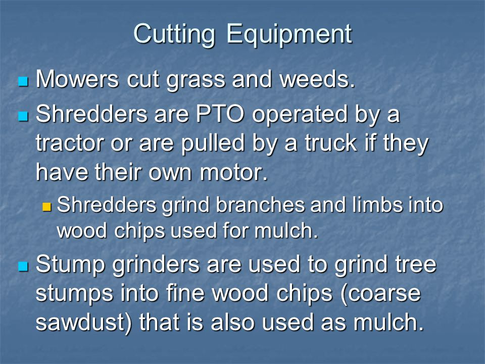 Cutting Equipment Mowers cut grass and weeds. Mowers cut grass and weeds. Shredders are PTO operated by a tractor or are pulled by a truck if they hav