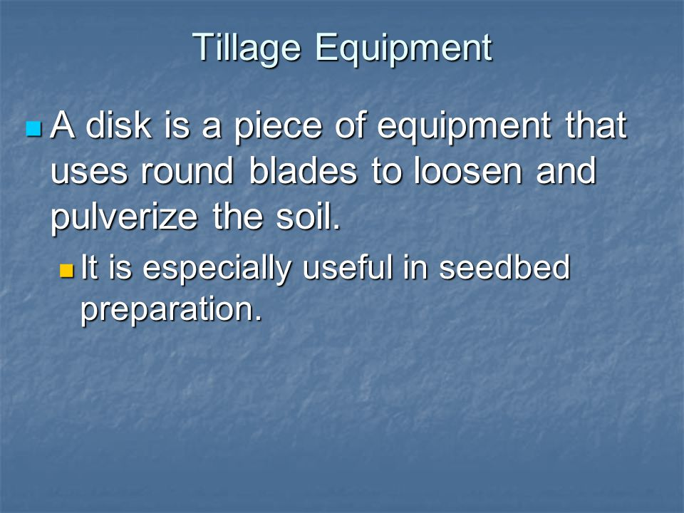 Tillage Equipment A disk is a piece of equipment that uses round blades to loosen and pulverize the soil.