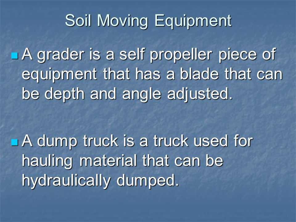 Soil Moving Equipment A grader is a self propeller piece of equipment that has a blade that can be depth and angle adjusted.