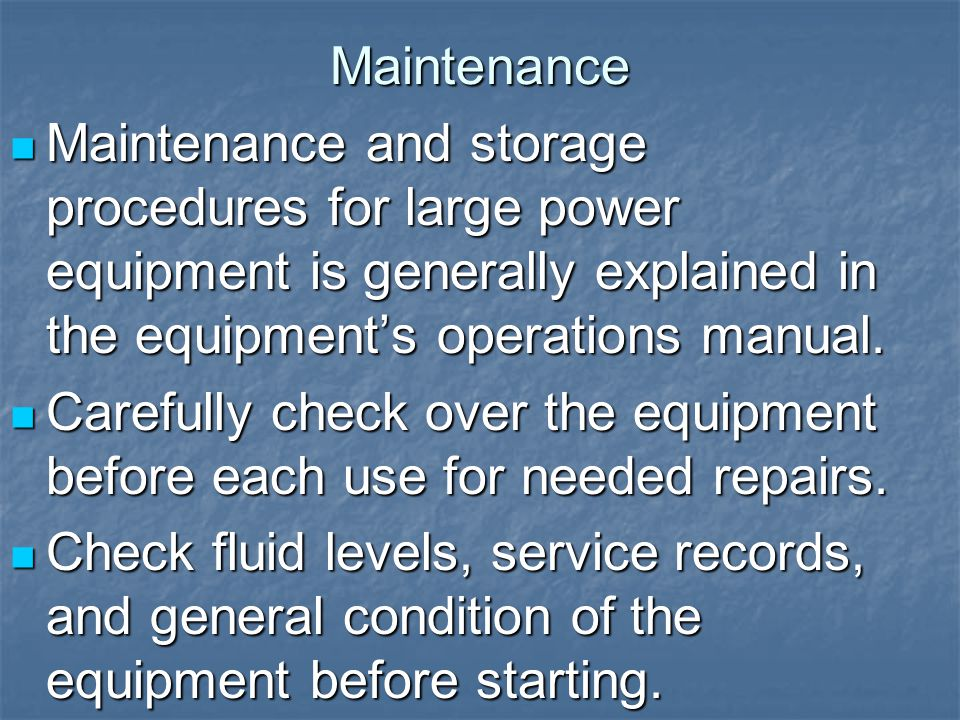 Maintenance Maintenance and storage procedures for large power equipment is generally explained in the equipment's operations manual. Maintenance and