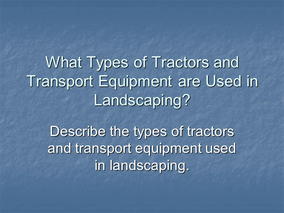 What Types of Tractors and Transport Equipment are Used in Landscaping? Describe the types of tractors and transport equipment used in landscaping.