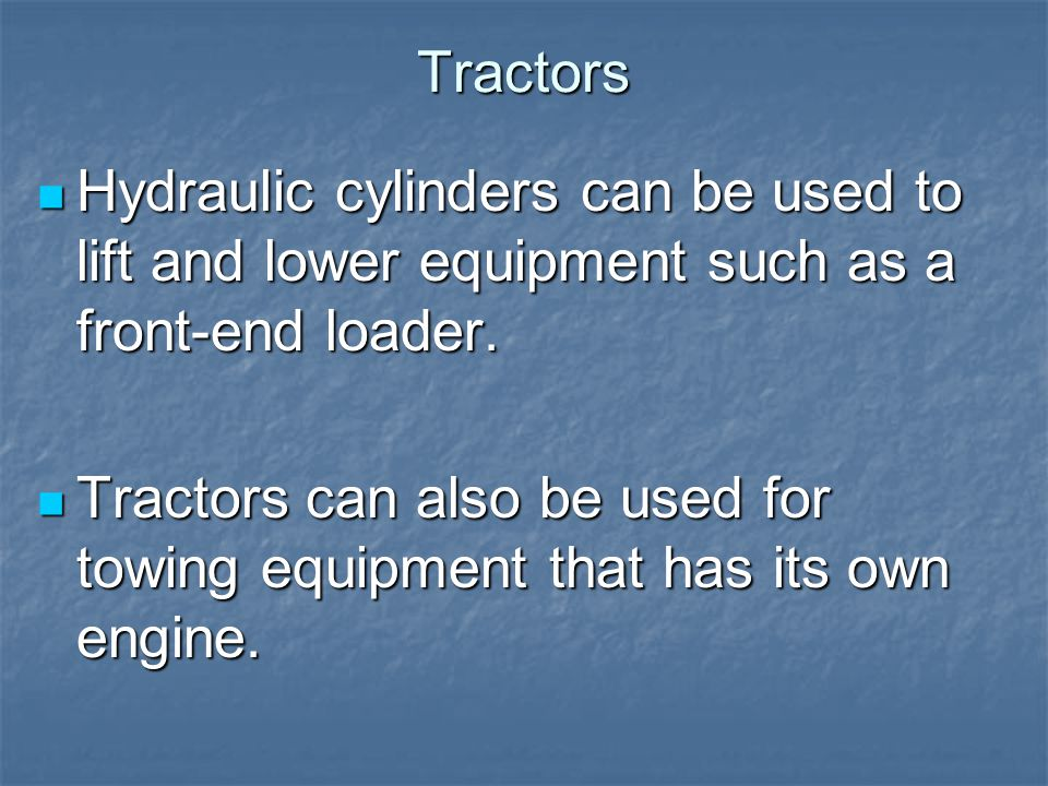 Tractors Hydraulic cylinders can be used to lift and lower equipment such as a front-end loader. Hydraulic cylinders can be used to lift and lower equ