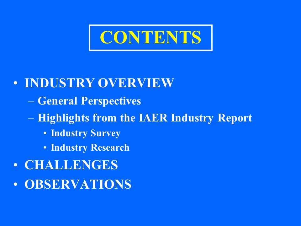 CONTENTS INDUSTRY OVERVIEW –General Perspectives –Highlights from the IAER Industry Report Industry Survey Industry Research CHALLENGES OBSERVATIONS